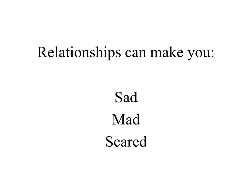 Relationships can make you: