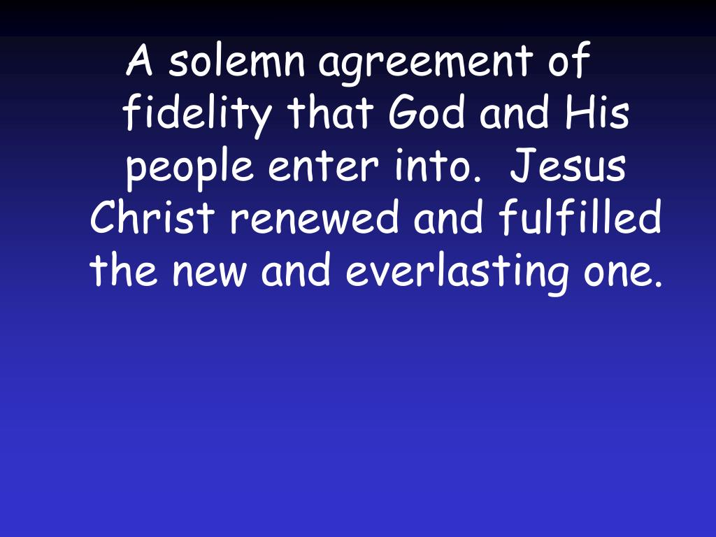 A solemn agreement of fidelity that God and His people enter into.  Jesus Christ renewed and fulfilled the new and everlasting one.