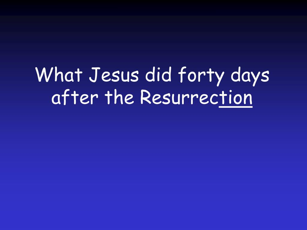 What Jesus did forty days after the Resurrec