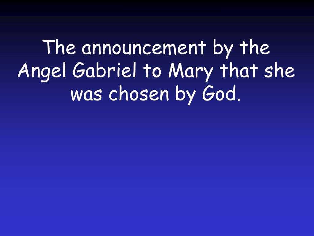 The announcement by the Angel Gabriel to Mary that she was chosen by God.