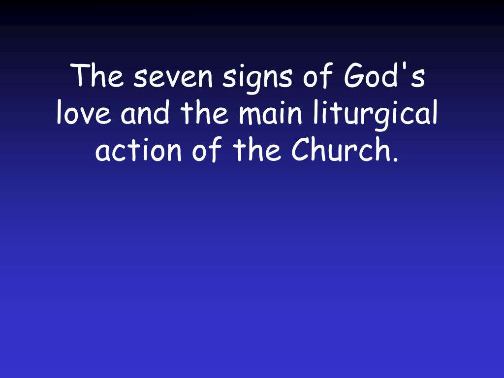The seven signs of God's love and the main liturgical action of the Church.