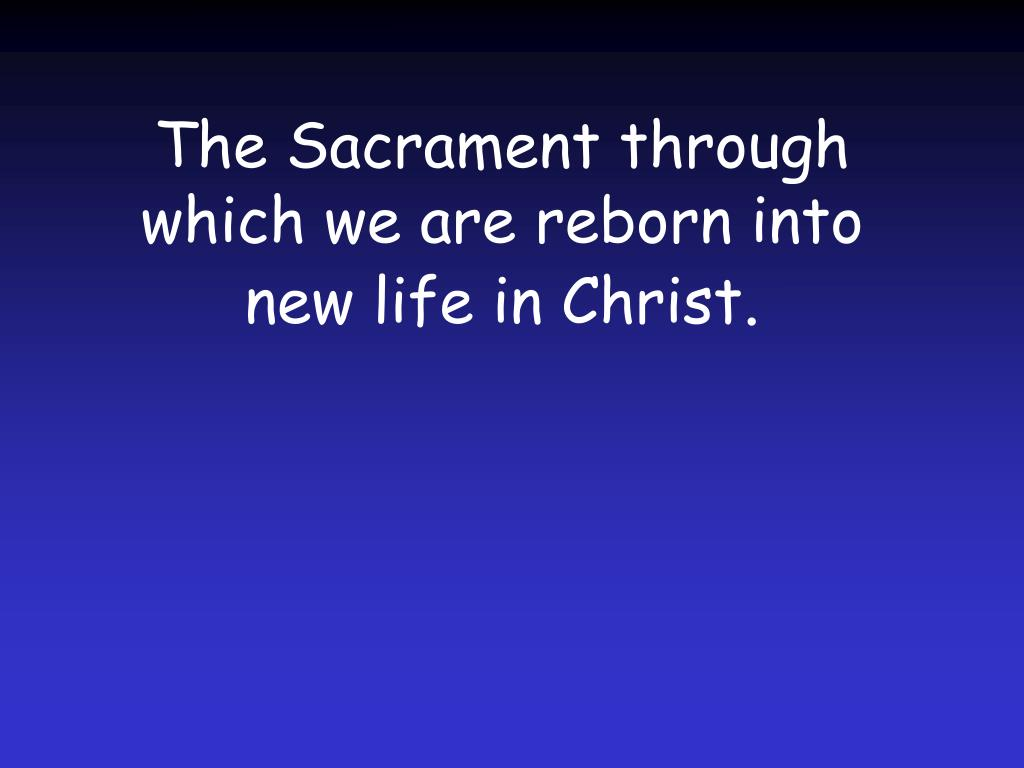 The Sacrament through which we are reborn into new life in Christ