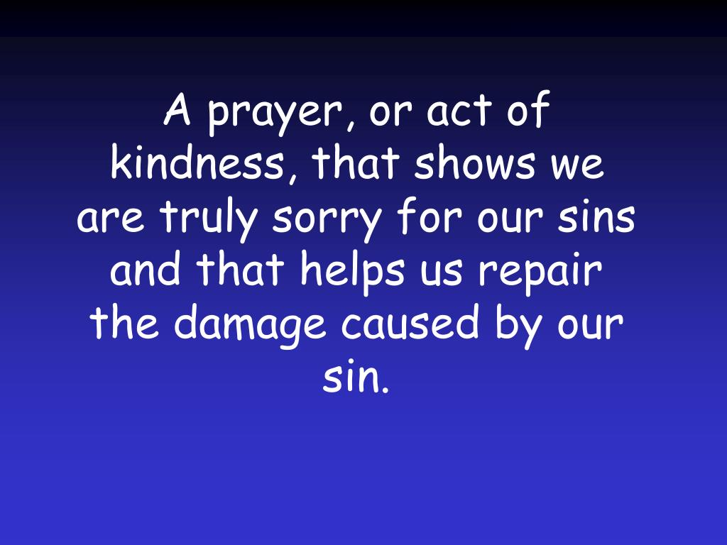 A prayer, or act of kindness, that shows we are truly sorry for our sins and that helps us repair the damage caused by our sin.