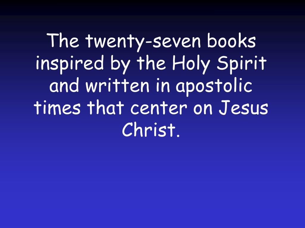The twenty-seven books inspired by the Holy Spirit and written in apostolic times that center on Jesus Christ.