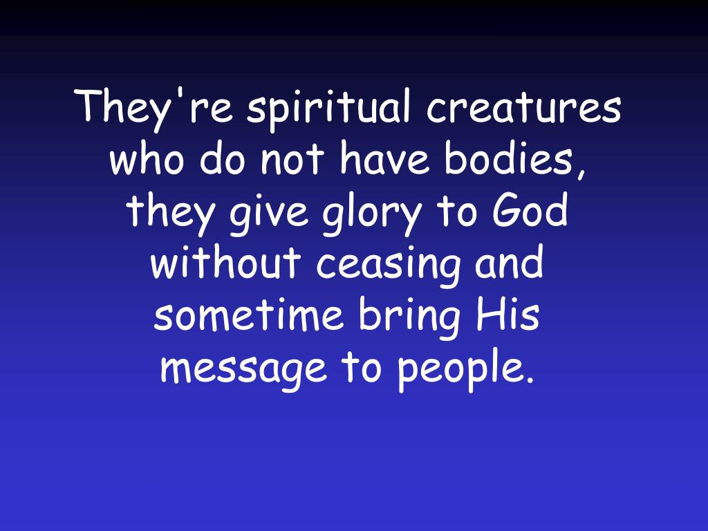 They're spiritual creatures who do not have bodies, they give glory to God without ceasing and sometime bring His message to people.