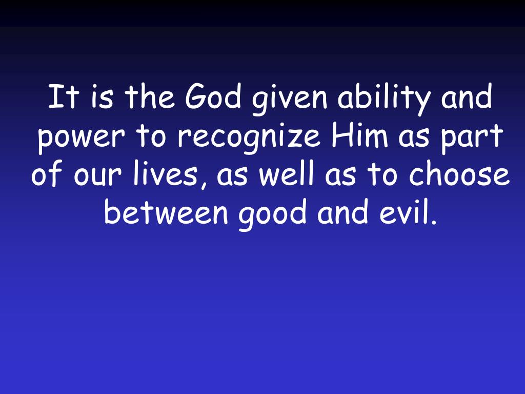 It is the God given ability and power to recognize Him as part of our lives, as well as to choose between good and evil.