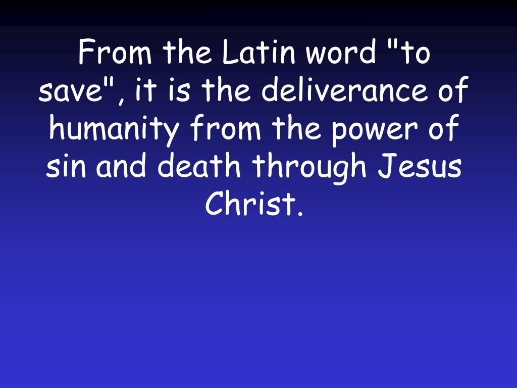 "From the Latin word ""to save"", it is the deliverance of humanity from the power of sin and death through Jesus Christ."