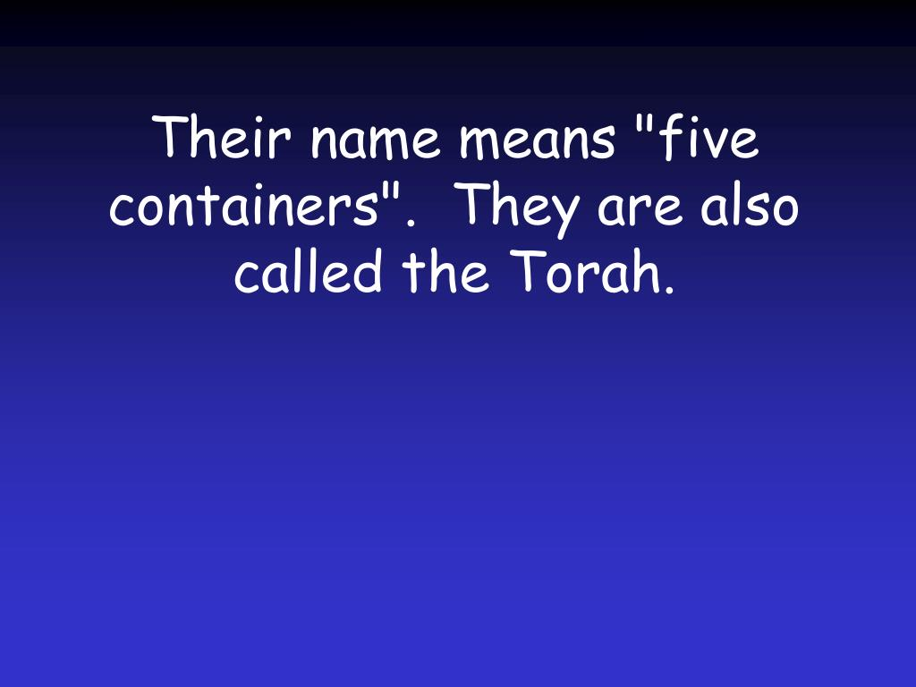 "Their name means ""five containers"".  They are also called the Torah."