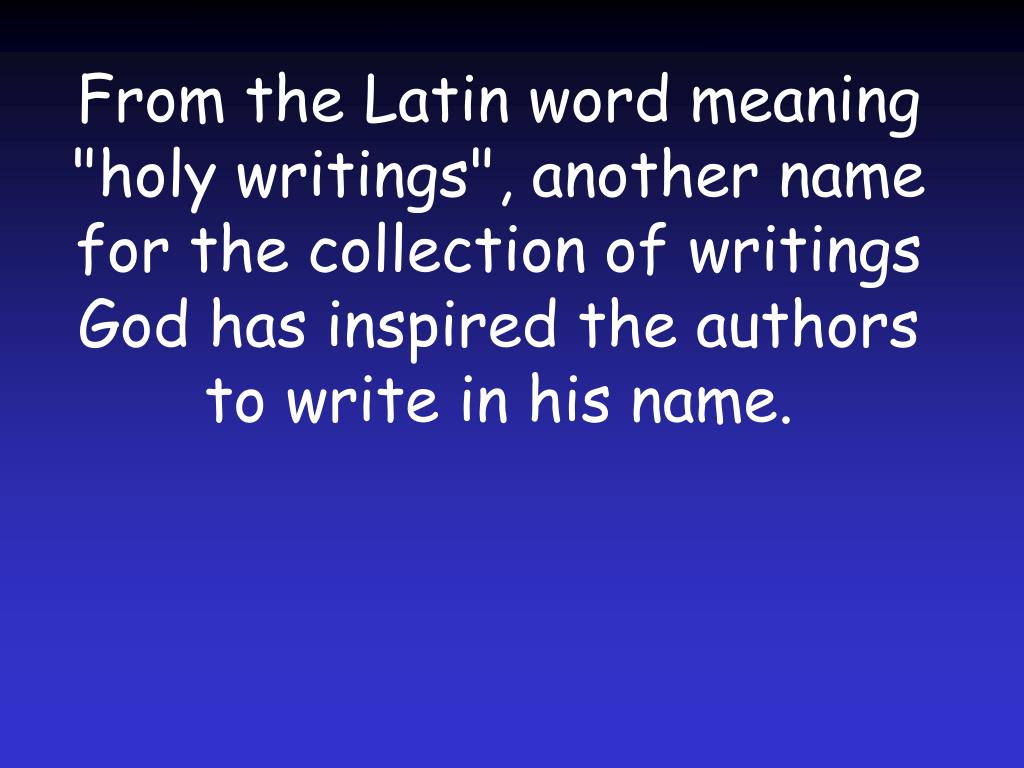 "From the Latin word meaning ""holy writings"", another name for the collection of writings God has inspired the authors to write in his name."