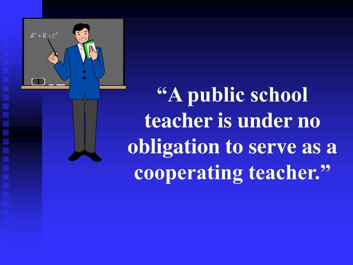 """A public school teacher is under no obligation to serve as a cooperating teacher."""
