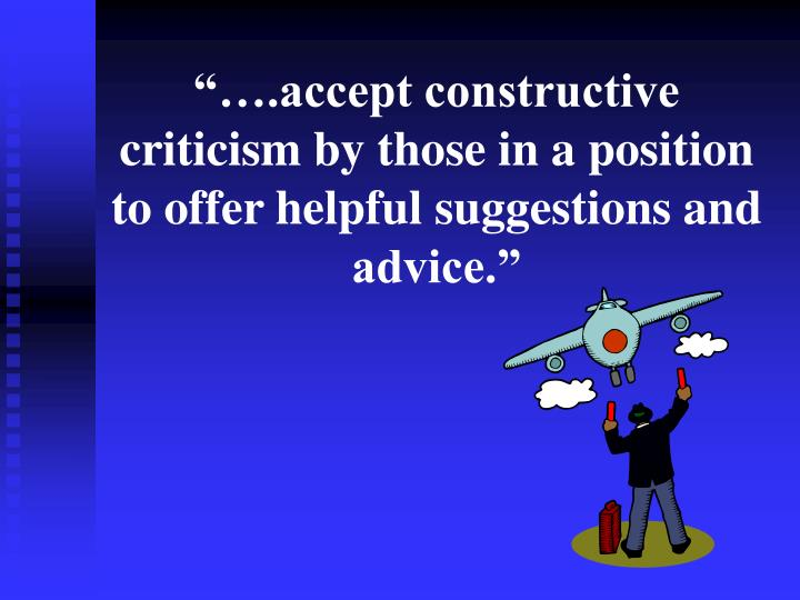 """""""….accept constructive criticism by those in a position to offer helpful suggestions and advice."""""""