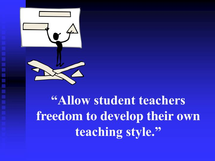 """""""Allow student teachers freedom to develop their own teaching style."""""""