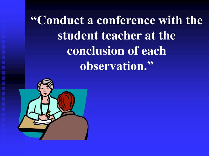 """""""Conduct a conference with the student teacher at the conclusion of each observation."""""""