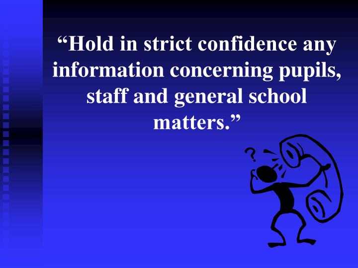 """""""Hold in strict confidence any information concerning pupils, staff and general school matters."""""""