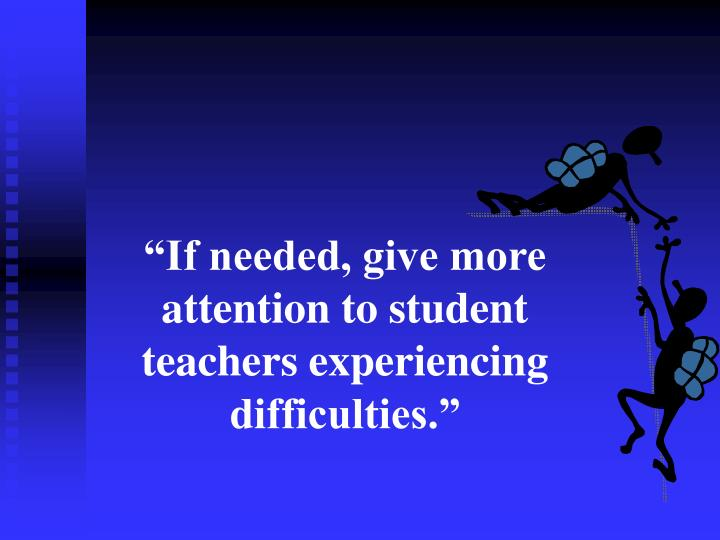 """""""If needed, give more attention to student teachers experiencing difficulties."""""""