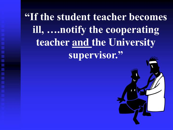 """""""If the student teacher becomes ill, ….notify the cooperating teacher"""