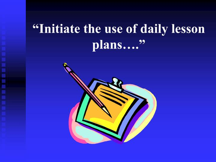 """""""Initiate the use of daily lesson plans…."""""""