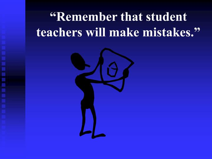 """""""Remember that student teachers will make mistakes."""""""