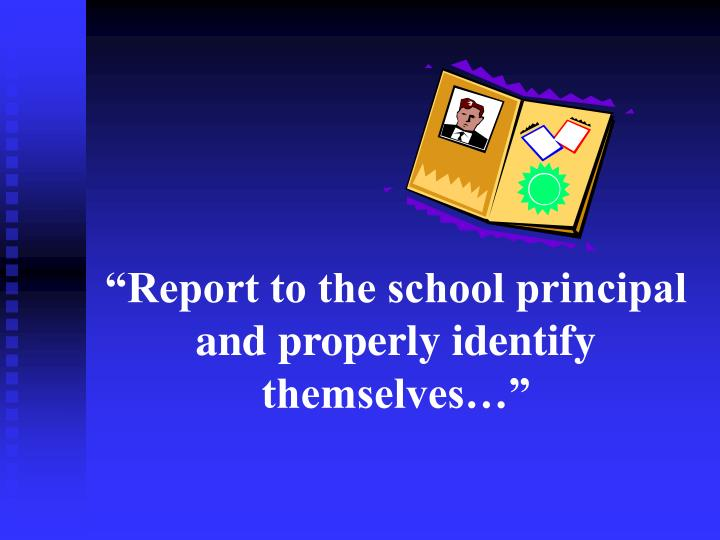"""""""Report to the school principal and properly identify themselves…"""""""