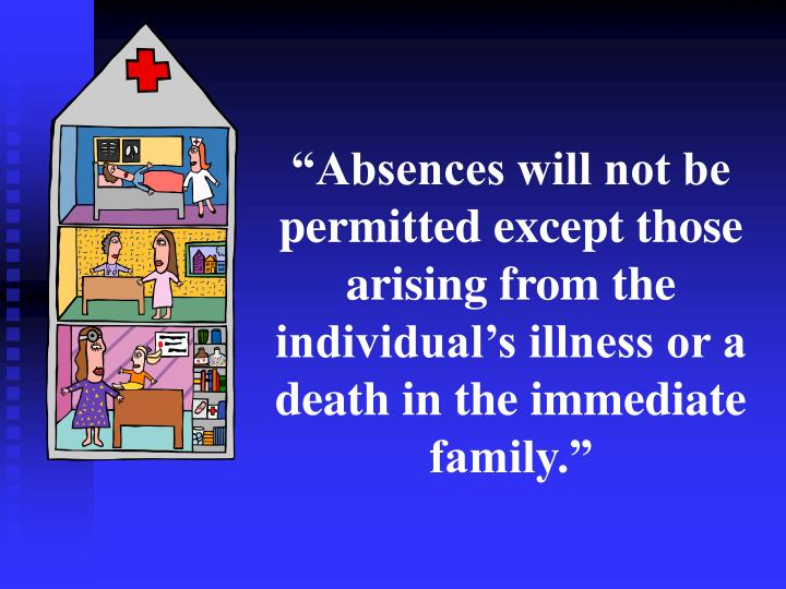 """""""Absences will not be permitted except those arising from the individual's illness or a death in the immediate family."""""""