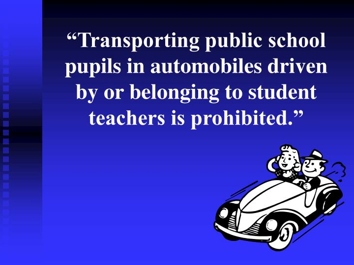 """""""Transporting public school pupils in automobiles driven by or belonging to student teachers is prohibited."""""""