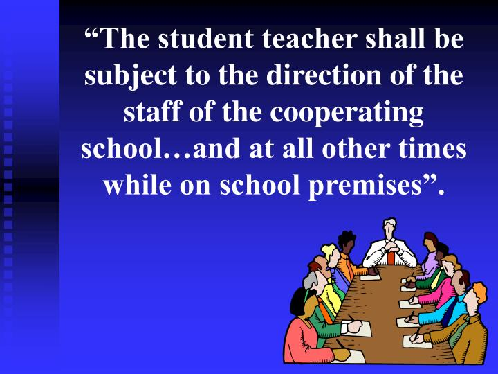 """""""The student teacher shall be subject to the direction of the staff of the cooperating school…and at all other times while on school premises""""."""
