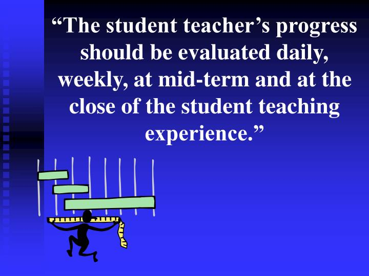 """""""The student teacher's progress should be evaluated daily, weekly, at mid-term and at the close of the student teaching experience."""""""