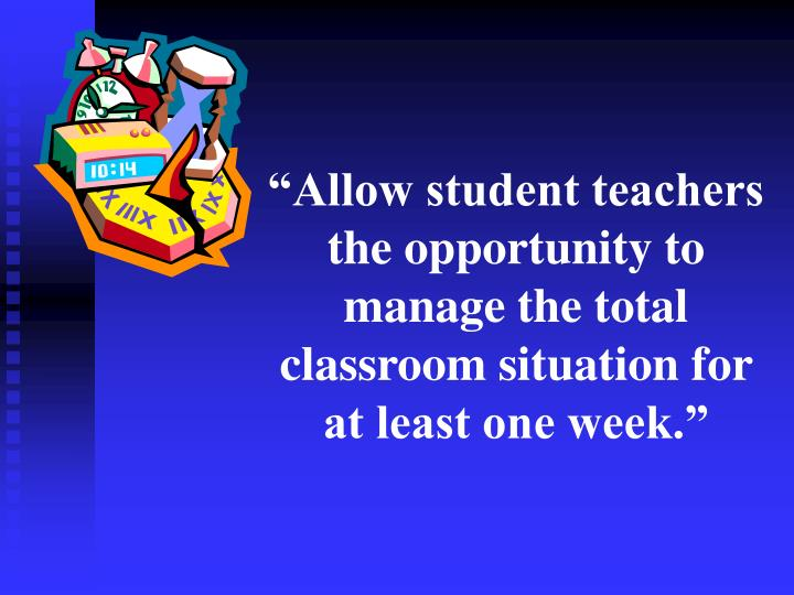 """""""Allow student teachers the opportunity to manage the total classroom situation for at least one week."""""""