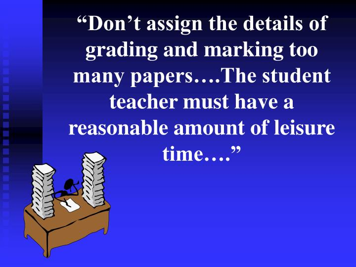 """""""Don't assign the details of grading and marking too many papers….The student teacher must have a reasonable amount of leisure time…."""""""