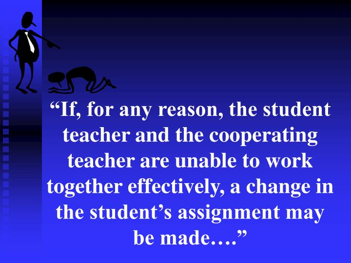 """""""If, for any reason, the student teacher and the cooperating teacher are unable to work together effectively, a change in the student's assignment may be made…."""""""