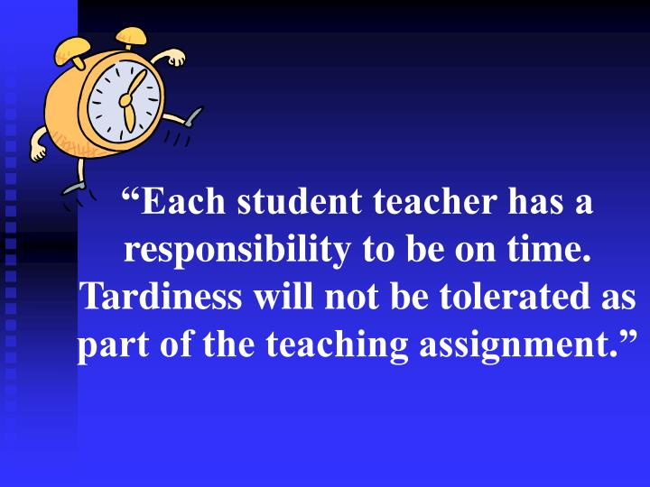 """""""Each student teacher has a responsibility to be on time.  Tardiness will not be tolerated as part of the teaching assignment."""""""