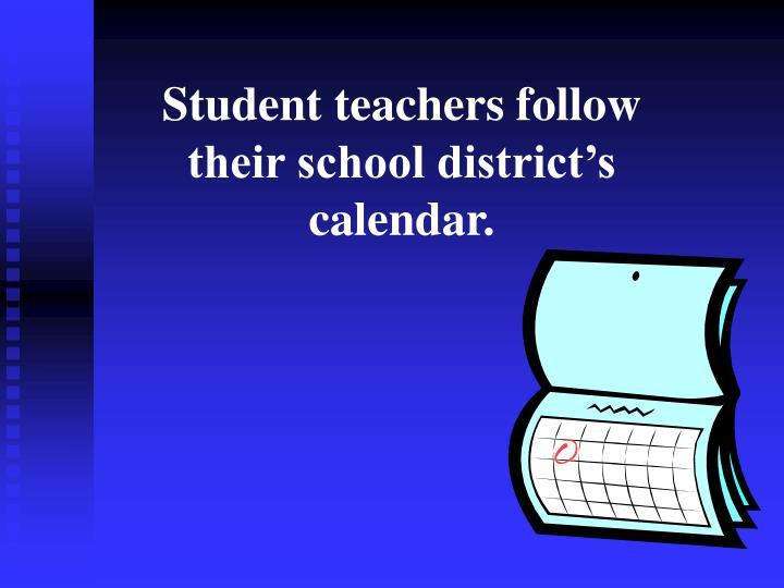 Student teachers follow their school district's calendar.
