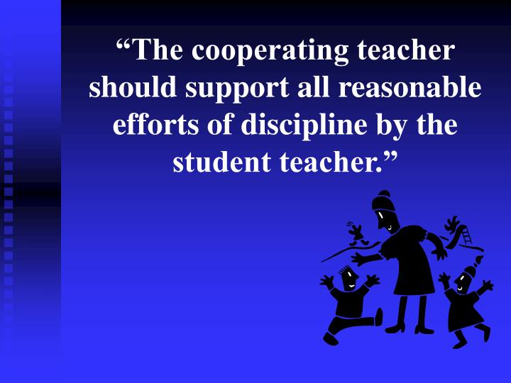 """""""The cooperating teacher should support all reasonable efforts of discipline by the student teacher."""""""