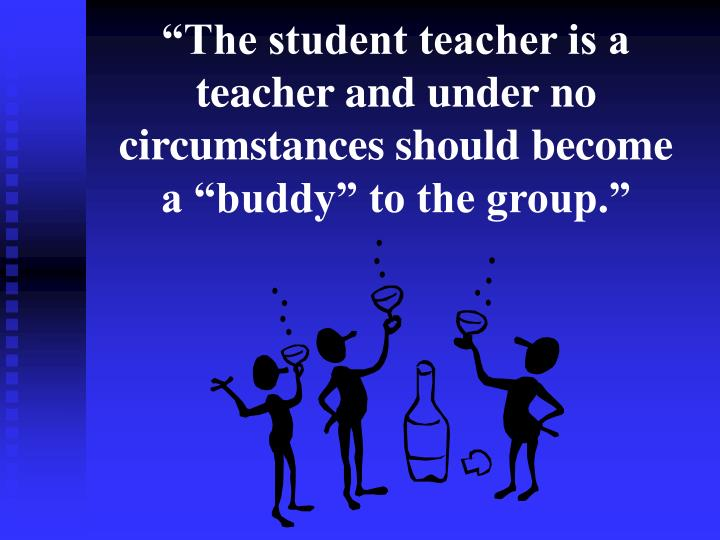 """""""The student teacher is a teacher and under no circumstances should become a """"buddy"""" to the group."""""""