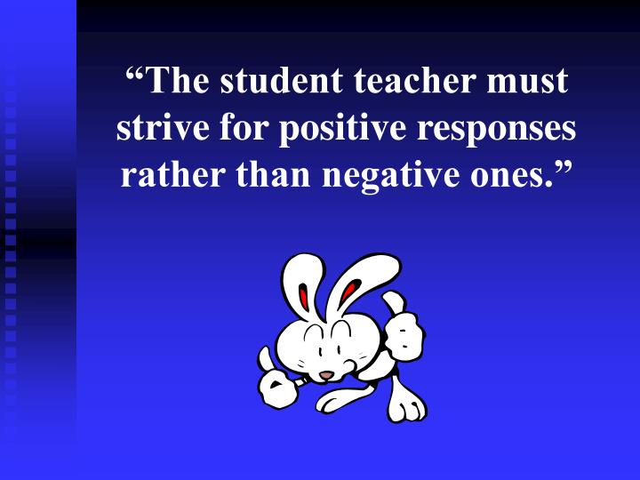 """""""The student teacher must strive for positive responses rather than negative ones."""""""