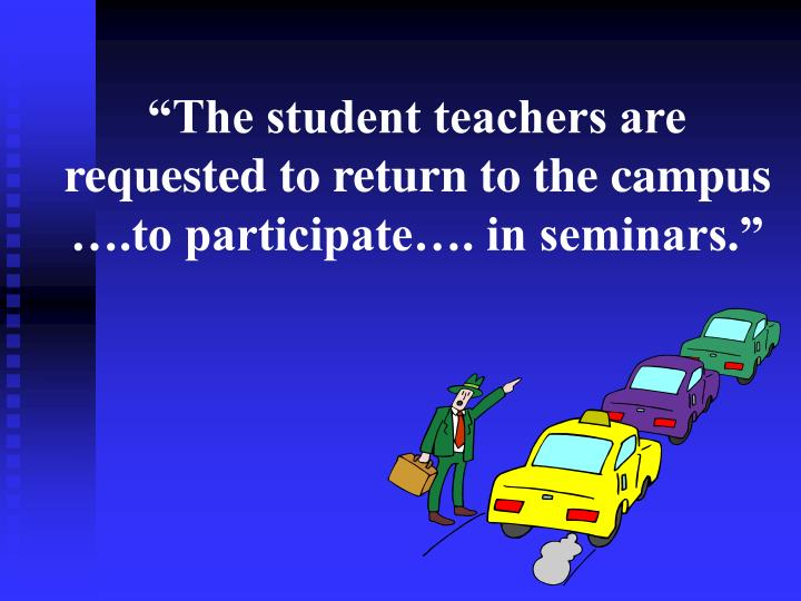 """""""The student teachers are requested to return to the campus ….to participate…. in seminars."""""""