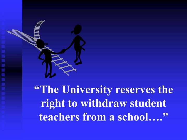 """""""The University reserves the right to withdraw student teachers from a school…."""""""