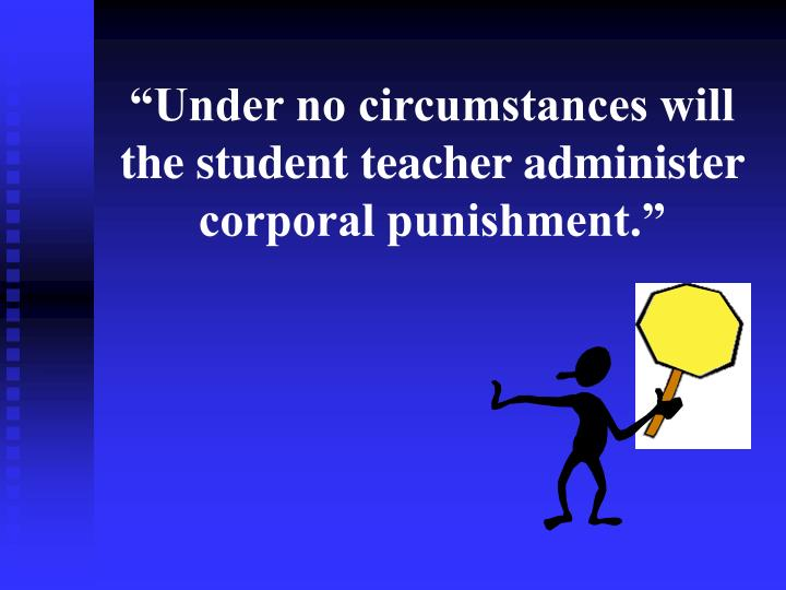 """""""Under no circumstances will the student teacher administer corporal punishment."""""""