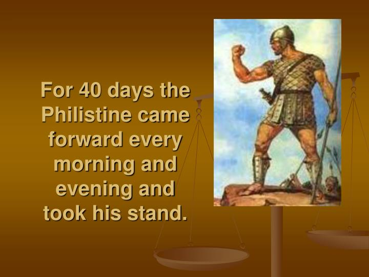 For 40 days the Philistine came forward every morning and evening and took his stand.