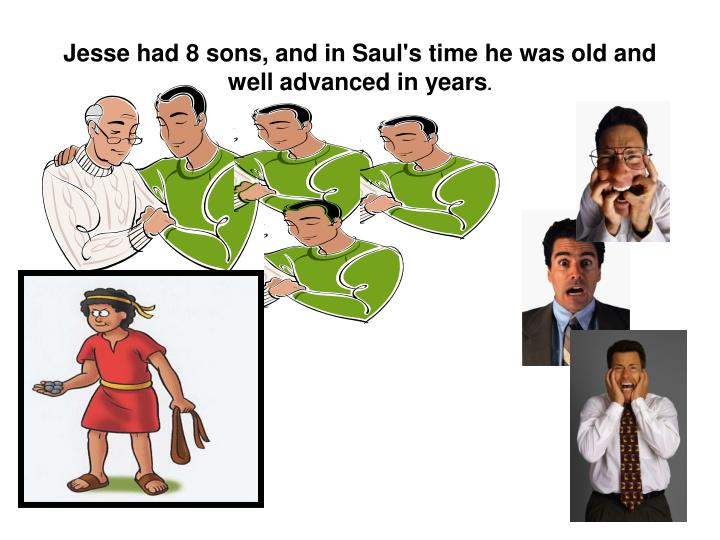 Jesse had 8 sons, and in Saul's time he was old and well advanced in years