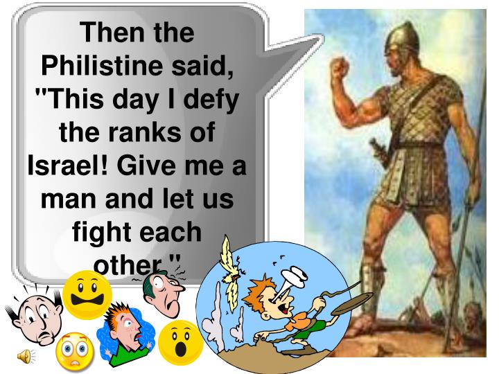 "Then the Philistine said, ""This day I defy the ranks of Israel! Give me a man and let us fight each other."""