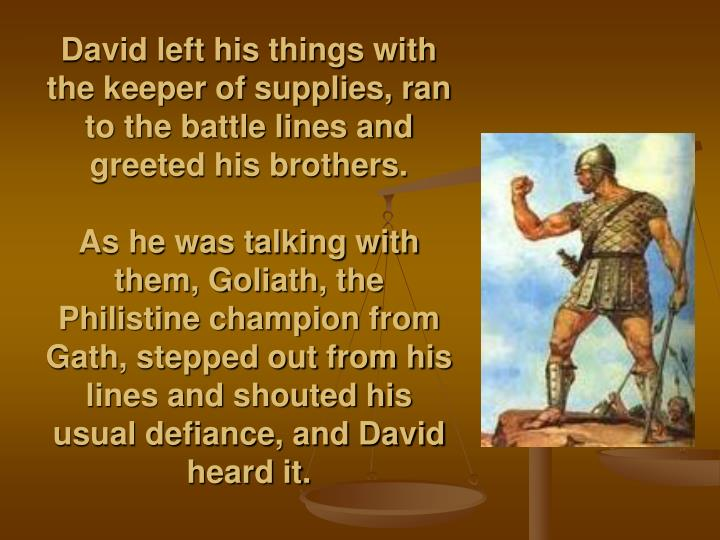 David left his things with the keeper of supplies, ran to the battle lines and greeted his brothers.