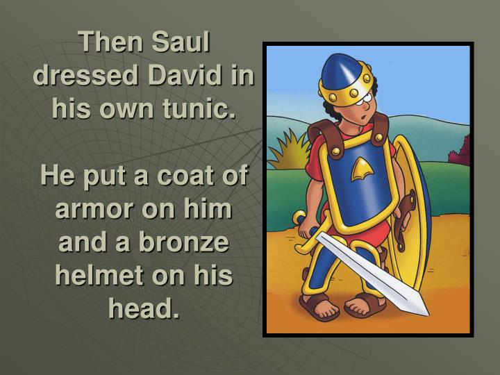 Then Saul dressed David in his own tunic.