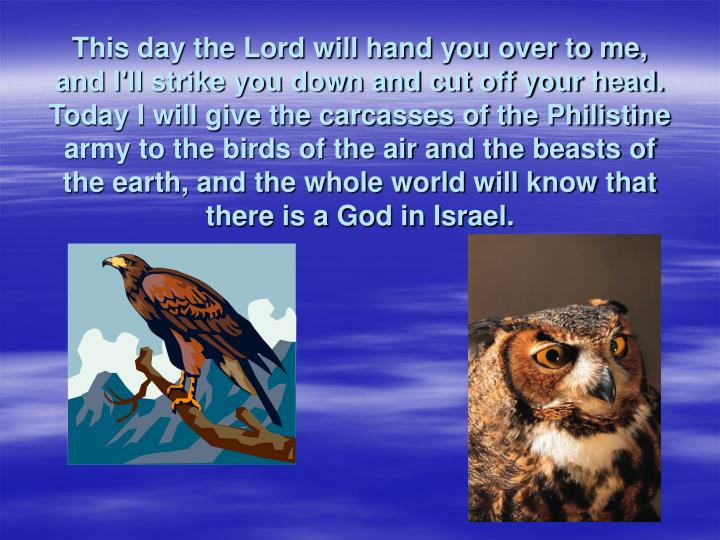 This day the Lord will hand you over to me, and I'll strike you down and cut off your head. Today I will give the carcasses of the Philistine army to the birds of the air and the beasts of the earth, and the whole world will know that there is a God in Israel.