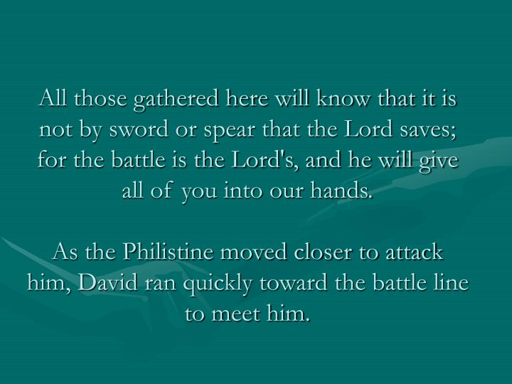 All those gathered here will know that it is not by sword or spear that the Lord saves; for the battle is the Lord's, and he will give all of you into our hands.