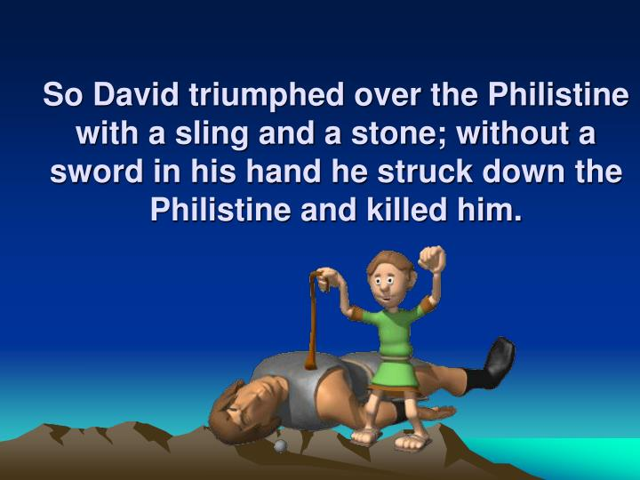 So David triumphed over the Philistine with a sling and a stone; without a sword in his hand he struck down the Philistine and killed him.