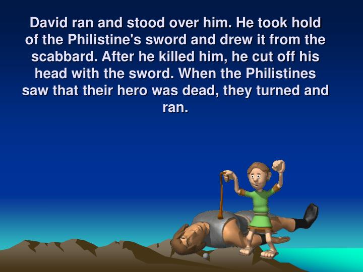 David ran and stood over him. He took hold of the Philistine's sword and drew it from the scabbard. After he killed him, he cut off his head with the sword. When the Philistines saw that their hero was dead, they turned and ran.