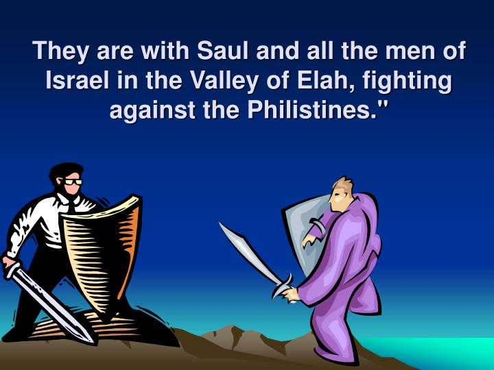 They are with Saul and all the men of Israel in the Valley of Elah, fighting against the Philistines.""