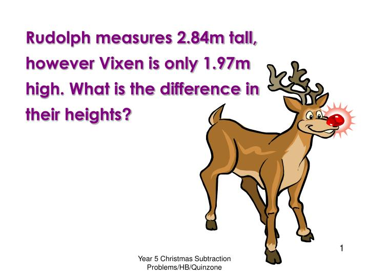 Rudolph measures 2.84m tall, however Vixen is only 1.97m high. What is the difference in their heigh...