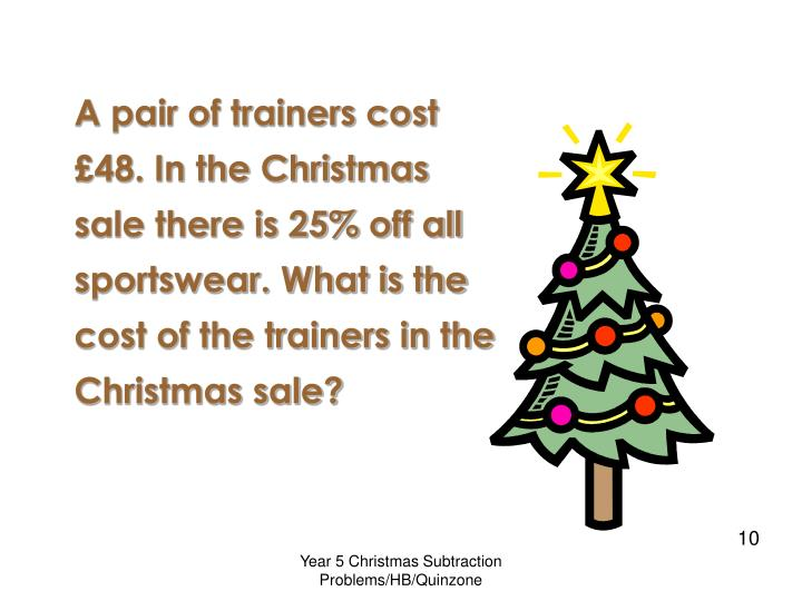 A pair of trainers cost £48. In the Christmas sale there is 25% off all sportswear. What is the cost of the trainers in the Christmas sale?